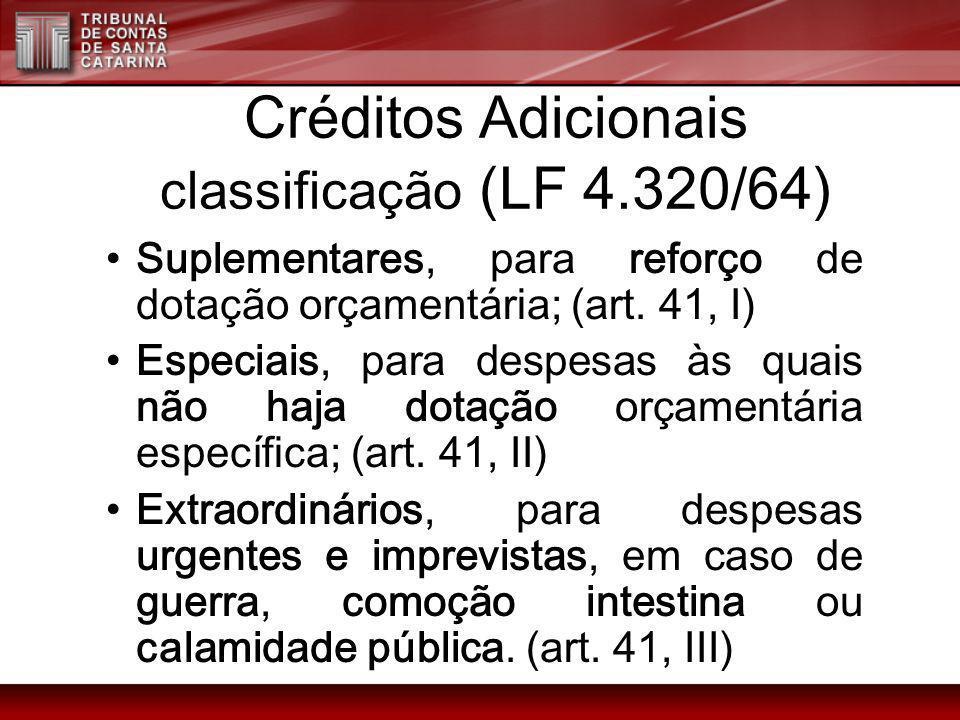 Créditos Adicionais classificação (LF 4.320/64) Suplementares, para reforço de dotação orçamentária; (art. 41, I) Especiais, para despesas às quais nã