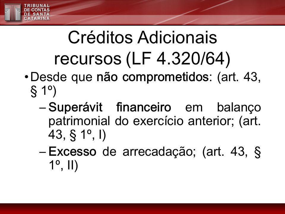 Créditos Adicionais recursos (LF 4.320/64) Desde que não comprometidos: (art. 43, § 1º) –Superávit financeiro em balanço patrimonial do exercício ante
