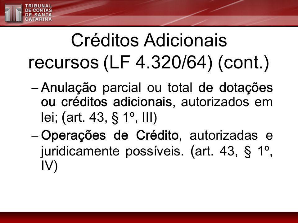 Créditos Adicionais recursos (LF 4.320/64) (cont.) –Anulação parcial ou total de dotações ou créditos adicionais, autorizados em lei; ( art. 43, § 1º,