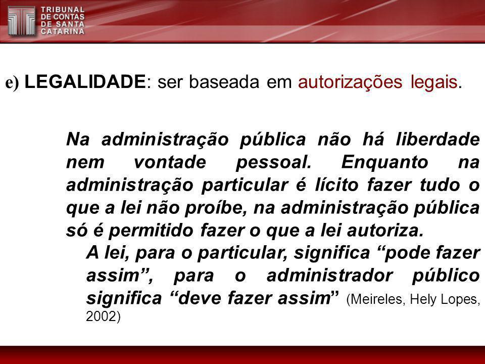 e) LEGALIDADE: ser baseada em autorizações legais. Na administração pública não há liberdade nem vontade pessoal. Enquanto na administração particular
