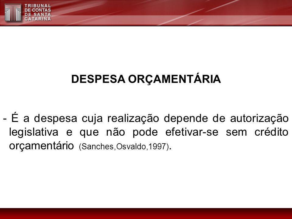DESPESA ORÇAMENTÁRIA - É a despesa cuja realização depende de autorização legislativa e que não pode efetivar-se sem crédito orçamentário (Sanches,Osv