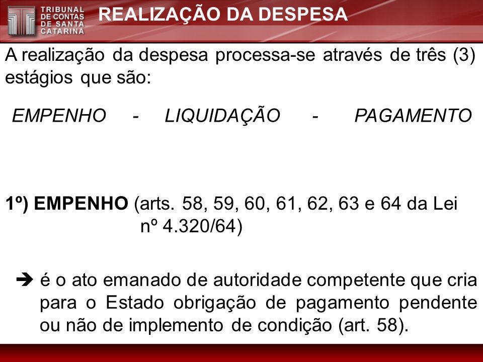 REALIZAÇÃO DA DESPESA A realização da despesa processa-se através de três (3) estágios que são: EMPENHO - LIQUIDAÇÃO - PAGAMENTO 1º) EMPENHO (arts. 58