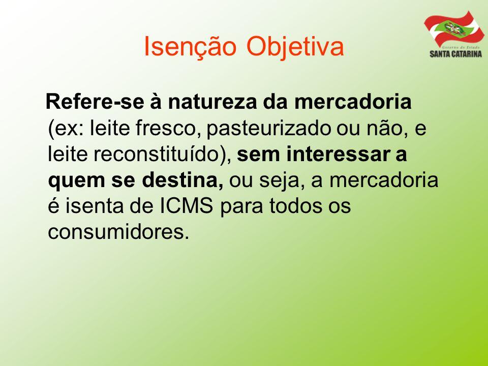 Isenção Objetiva Refere-se à natureza da mercadoria (ex: leite fresco, pasteurizado ou não, e leite reconstituído), sem interessar a quem se destina,