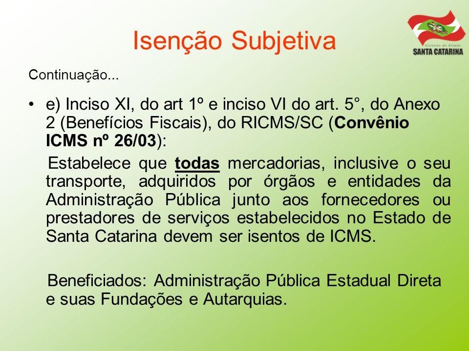 Isenção Subjetiva Continuação... e) Inciso XI, do art 1º e inciso VI do art. 5°, do Anexo 2 (Benefícios Fiscais), do RICMS/SC (Convênio ICMS nº 26/03)