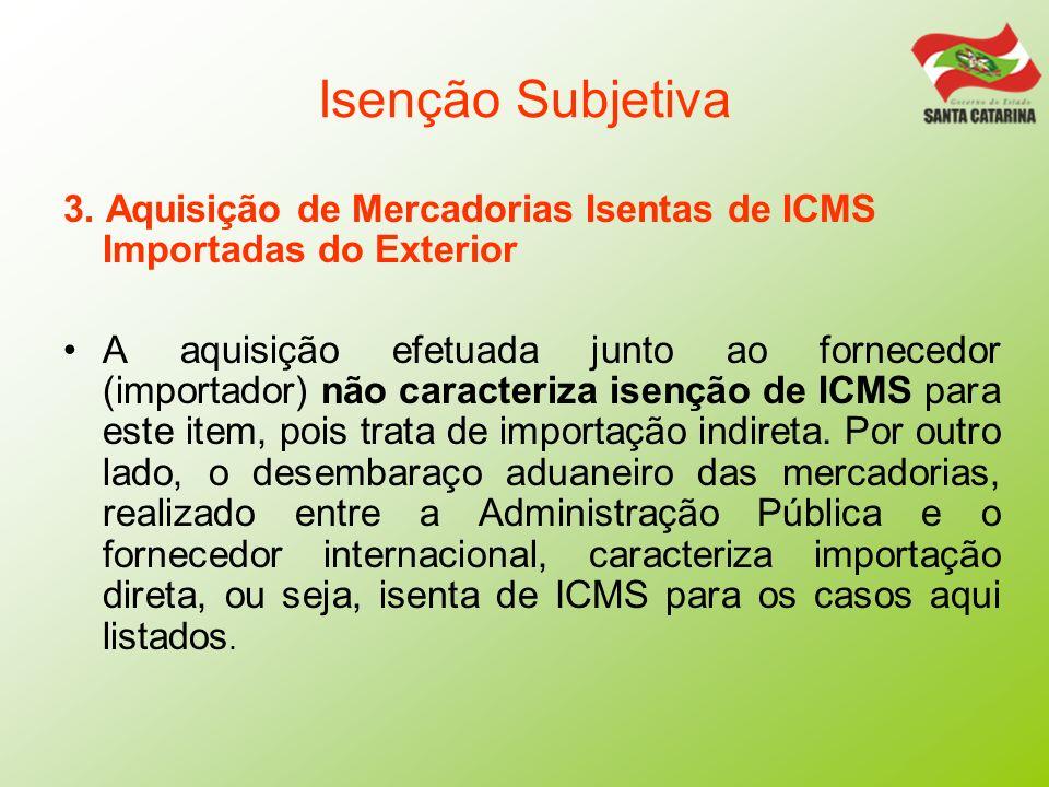 Isenção Subjetiva 3. Aquisição de Mercadorias Isentas de ICMS Importadas do Exterior A aquisição efetuada junto ao fornecedor (importador) não caracte