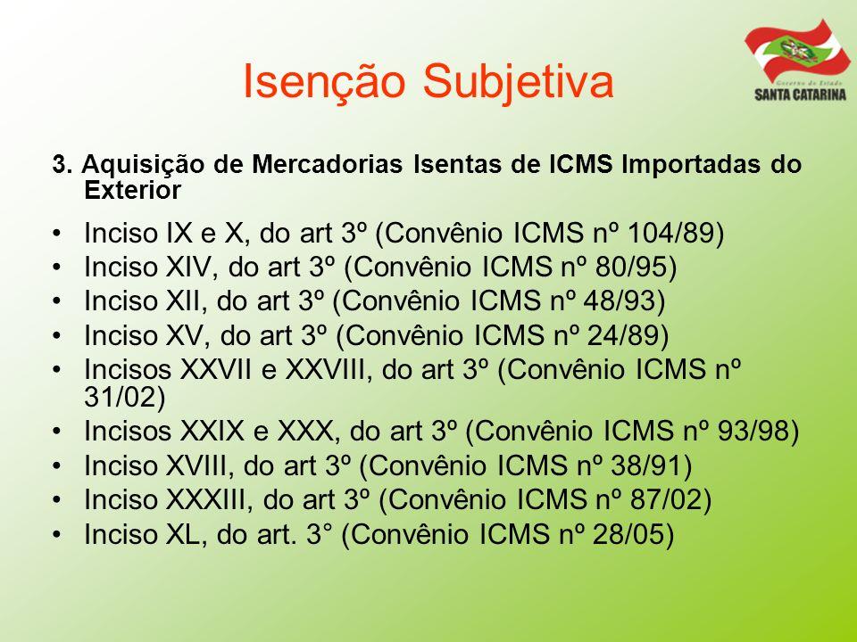 Isenção Subjetiva 3. Aquisição de Mercadorias Isentas de ICMS Importadas do Exterior Inciso IX e X, do art 3º (Convênio ICMS nº 104/89) Inciso XIV, do