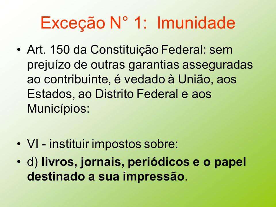 Exceção N° 1: Imunidade Art. 150 da Constituição Federal: sem prejuízo de outras garantias asseguradas ao contribuinte, é vedado à União, aos Estados,