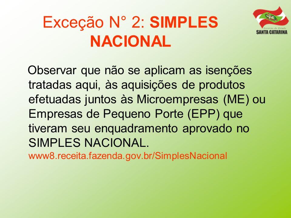 Exceção N° 2: SIMPLES NACIONAL Observar que não se aplicam as isenções tratadas aqui, às aquisições de produtos efetuadas juntos às Microempresas (ME)