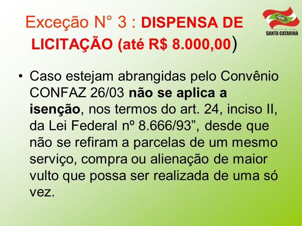 Exceção N° 3 : DISPENSA DE LICITAÇÃO (até R$ 8.000,00 ) Caso estejam abrangidas pelo Convênio CONFAZ 26/03 não se aplica a isenção, nos termos do art.