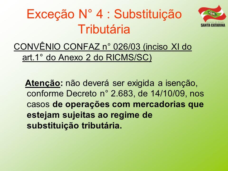 Exceção N° 4 : Substituição Tributária CONVÊNIO CONFAZ n° 026/03 (inciso XI do art.1° do Anexo 2 do RICMS/SC) Atenção: não deverá ser exigida a isençã
