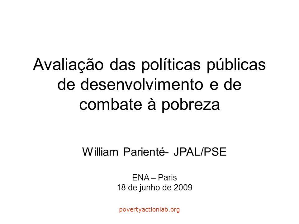 povertyactionlab.org Avaliação das políticas públicas de desenvolvimento e de combate à pobreza William Parienté- JPAL/PSE ENA – Paris 18 de junho de 2009