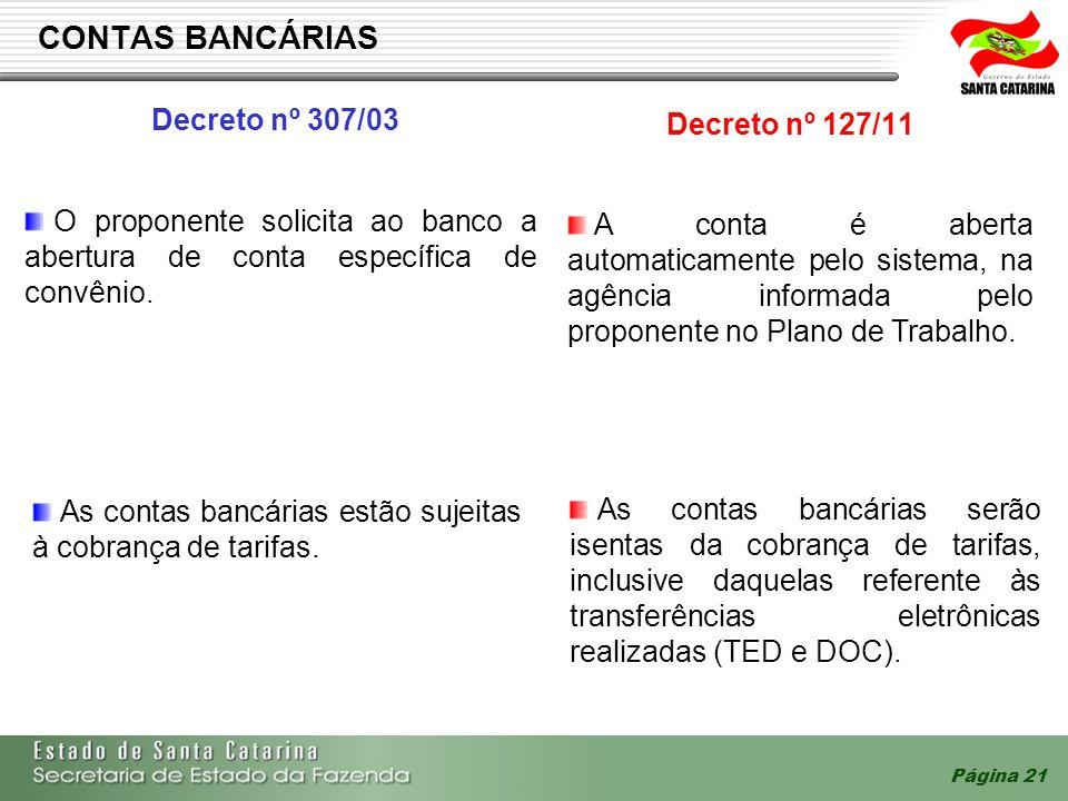 Página 21 CONTAS BANCÁRIAS Decreto nº 307/03 Decreto nº 127/11 O proponente solicita ao banco a abertura de conta específica de convênio. A conta é ab