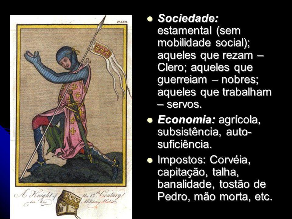 Sociedade: estamental (sem mobilidade social); aqueles que rezam – Clero; aqueles que guerreiam – nobres; aqueles que trabalham – servos. Sociedade: e