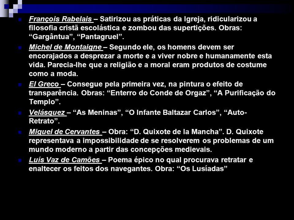 François Rabelais – Satirizou as práticas da Igreja, ridicularizou a filosofia cristã escolástica e zombou das supertições. Obras: Gargântua, Pantagru