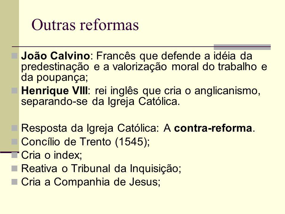 Outras reformas João Calvino: Francês que defende a idéia da predestinação e a valorização moral do trabalho e da poupança; Henrique VIII: rei inglês