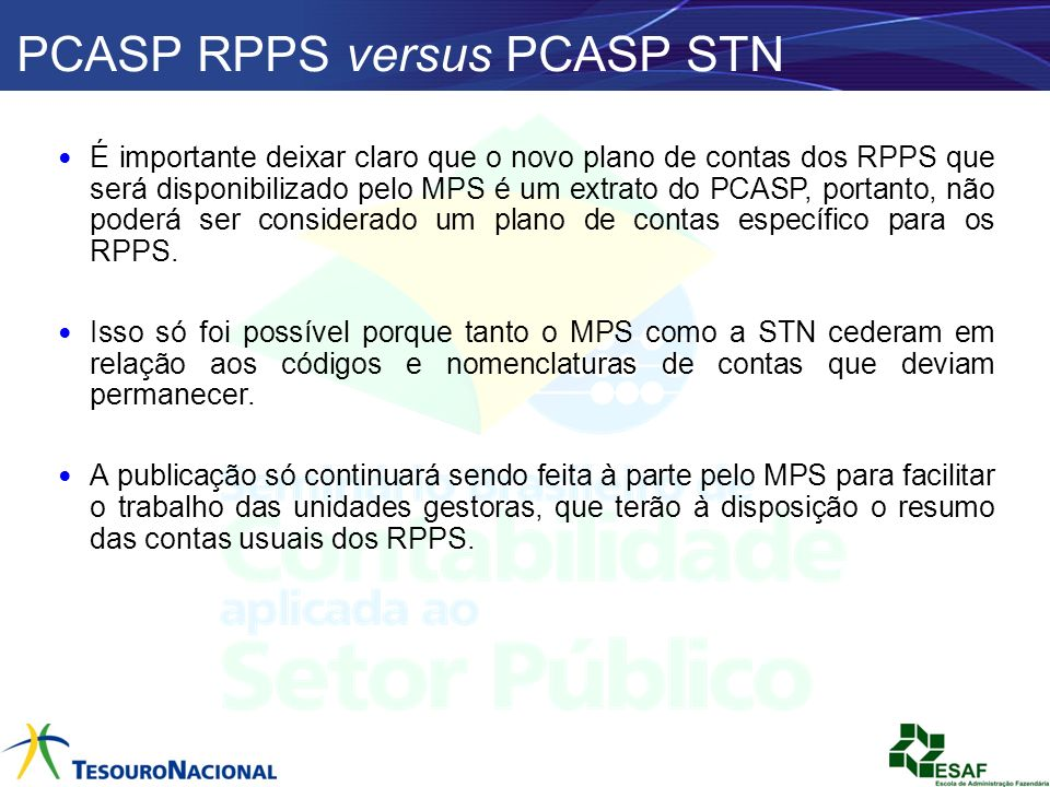 PCASP RPPS versus PCASP STN É importante deixar claro que o novo plano de contas dos RPPS que será disponibilizado pelo MPS é um extrato do PCASP, por