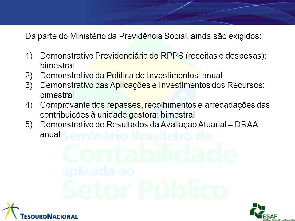 Da parte do Ministério da Previdência Social, ainda são exigidos: 1)Demonstrativo Previdenciário do RPPS (receitas e despesas): bimestral 2)Demonstrat