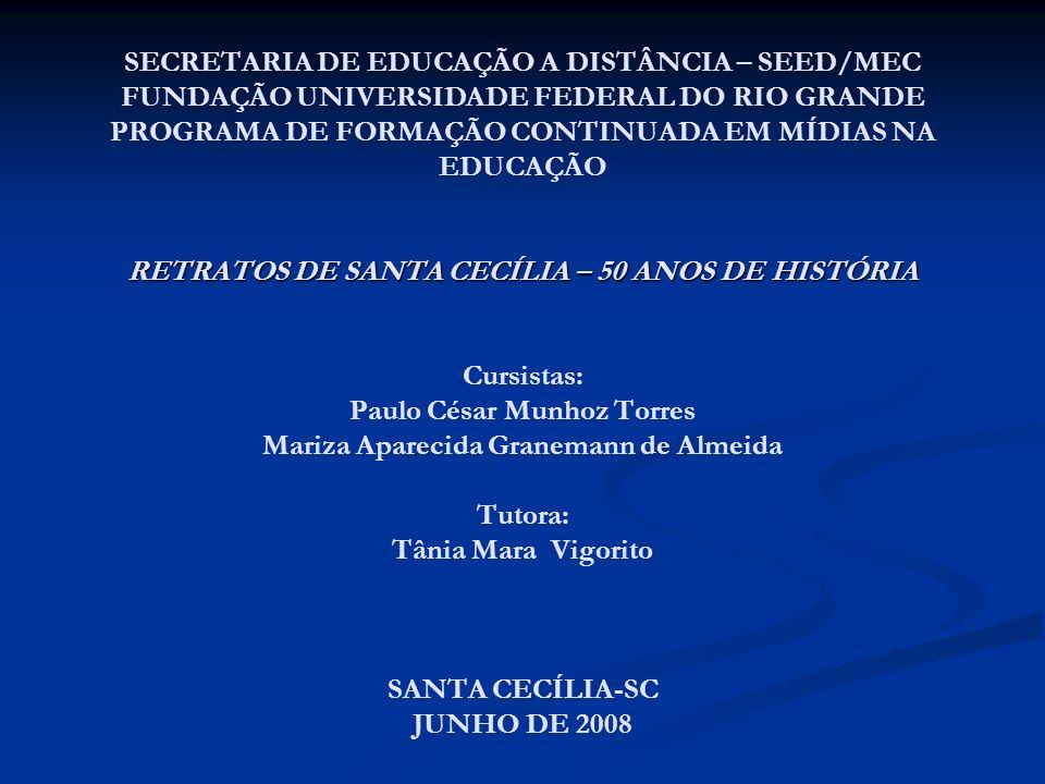 RETRATOS DE SANTA CECÍLIA – 50 ANOS DE HISTÓRIA SECRETARIA DE EDUCAÇÃO A DISTÂNCIA – SEED/MEC FUNDAÇÃO UNIVERSIDADE FEDERAL DO RIO GRANDE PROGRAMA DE