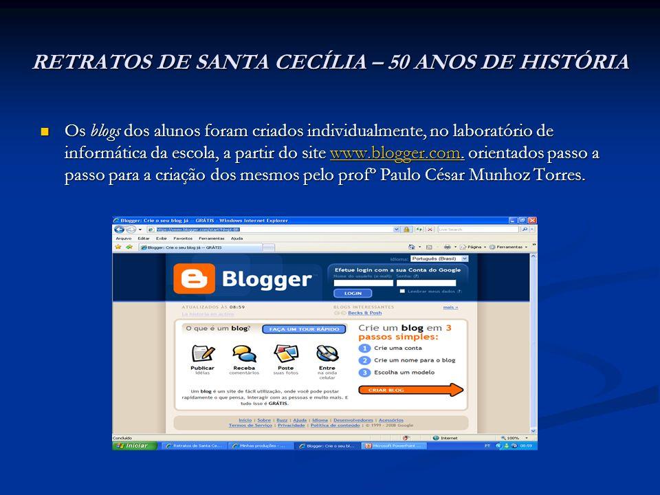 RETRATOS DE SANTA CECÍLIA – 50 ANOS DE HISTÓRIA Os blogs dos alunos foram criados individualmente, no laboratório de informática da escola, a partir d