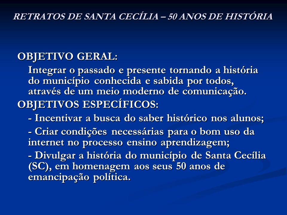 RETRATOS DE SANTA CECÍLIA – 50 ANOS DE HISTÓRIA OBJETIVO GERAL: Integrar o passado e presente tornando a história do município conhecida e sabida por