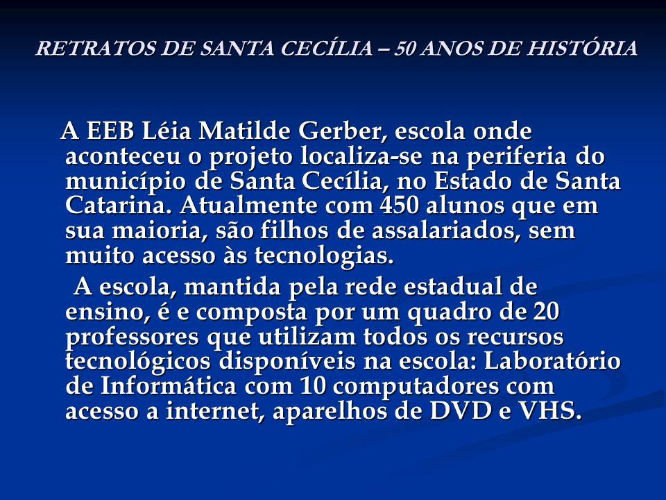 RETRATOS DE SANTA CECÍLIA – 50 ANOS DE HISTÓRIA A EEB Léia Matilde Gerber, escola onde aconteceu o projeto localiza-se na periferia do município de Sa
