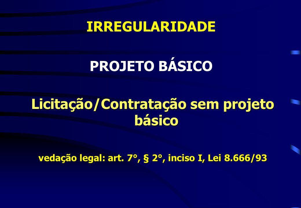 IRREGULARIDADE PROJETO BÁSICO Licitação/Contratação sem projeto básico Licitação/Contratação sem projeto básico vedação legal: art. 7°, § 2°, inciso I