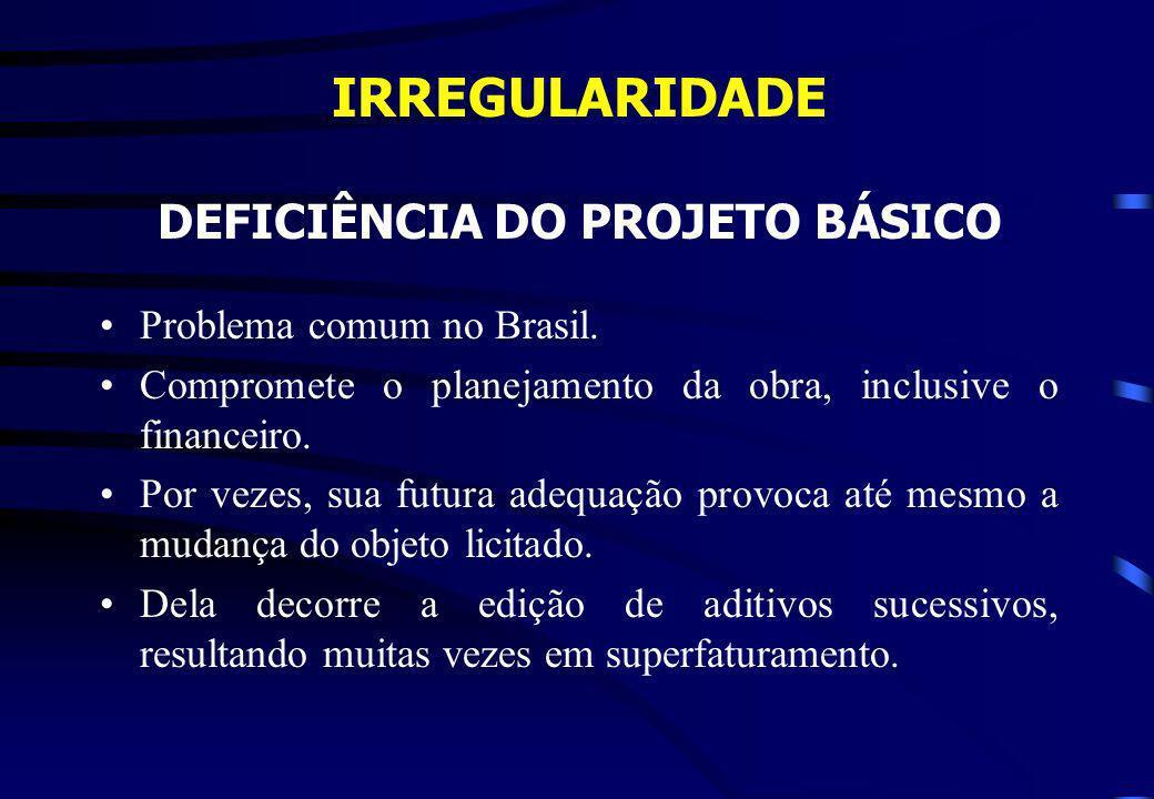 IRREGULARIDADE DEFICIÊNCIA DO PROJETO BÁSICO Problema comum no Brasil. Compromete o planejamento da obra, inclusive o financeiro. Por vezes, sua futur