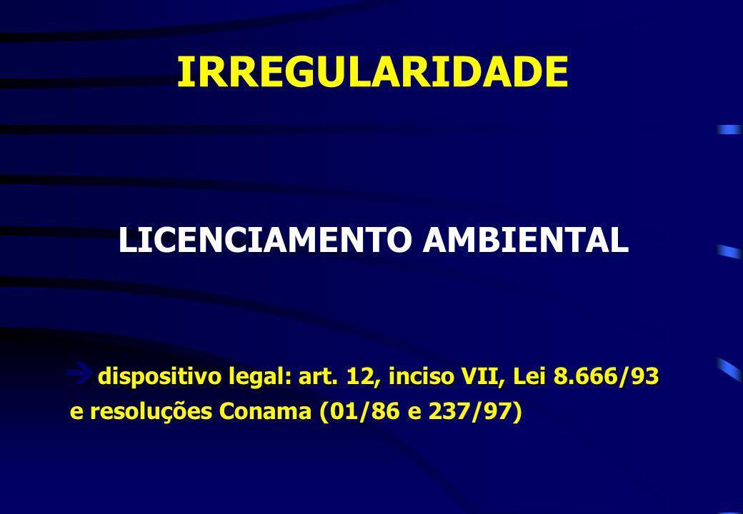 IRREGULARIDADE LICENCIAMENTO AMBIENTAL dispositivo legal: art. 12, inciso VII, Lei 8.666/93 dispositivo legal: art. 12, inciso VII, Lei 8.666/93 e res
