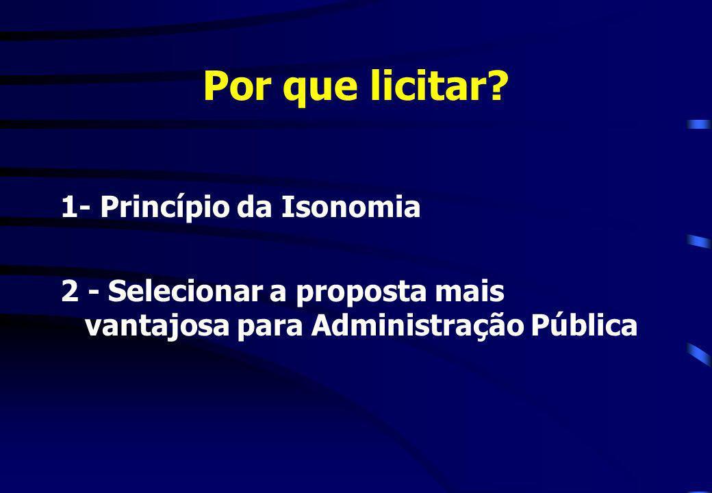 Por que licitar? 1- Princípio da Isonomia 2 - Selecionar a proposta mais vantajosa para Administração Pública