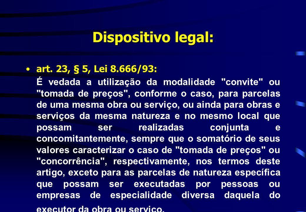 Dispositivo legal: art. 23, § 5, Lei 8.666/93:art. 23, § 5, Lei 8.666/93: É vedada a utilização da modalidade