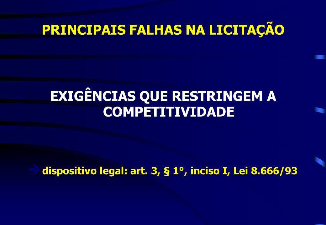 PRINCIPAIS FALHAS NA LICITAÇÃO EXIGÊNCIAS QUE RESTRINGEM A COMPETITIVIDADE dispositivo legal: art. 3, § 1°, inciso I, Lei 8.666/93 dispositivo legal: