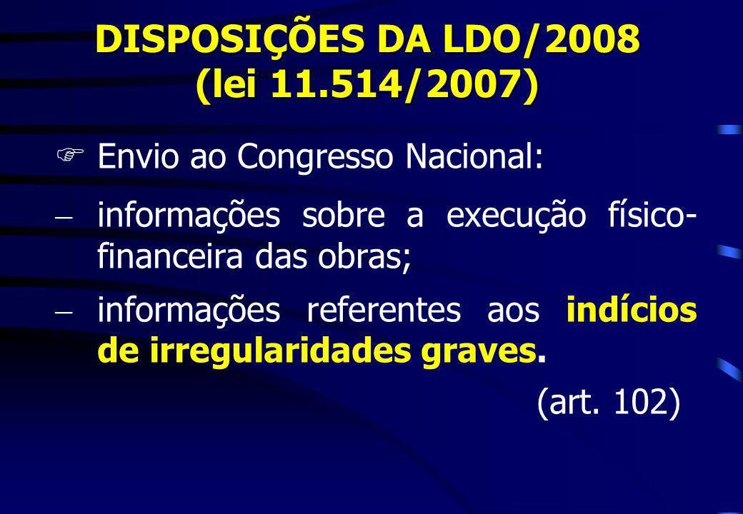 DISPOSIÇÕES DA LDO/2008 (lei 11.514/2007) FEnvio ao Congresso Nacional: informações sobre a execução físico- financeira das obras; informações referen