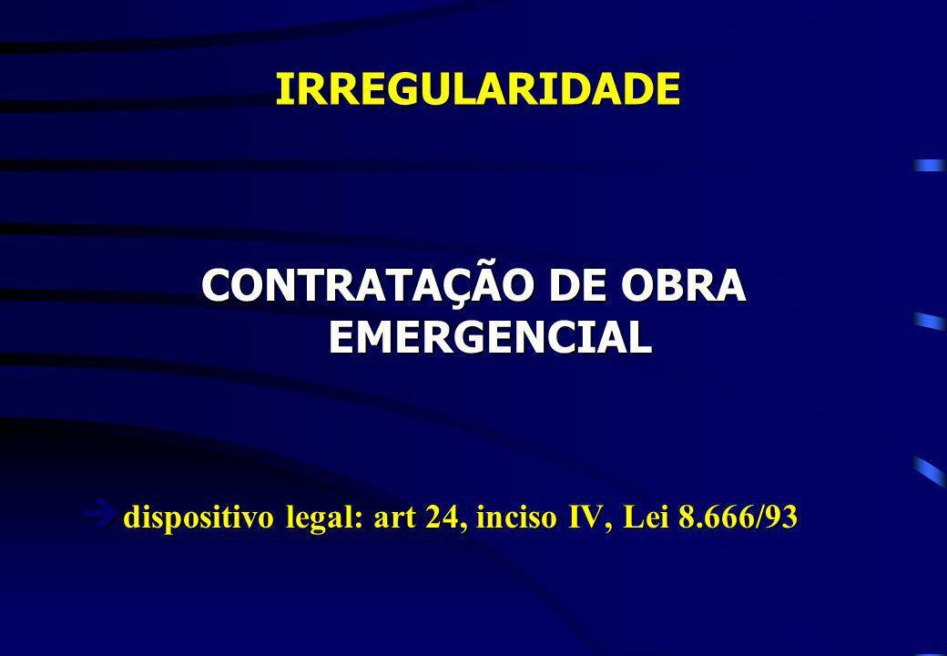 IRREGULARIDADE IRREGULARIDADE CONTRATAÇÃO DE OBRA EMERGENCIAL è dispositivo legal: art 24, inciso IV, Lei 8.666/93