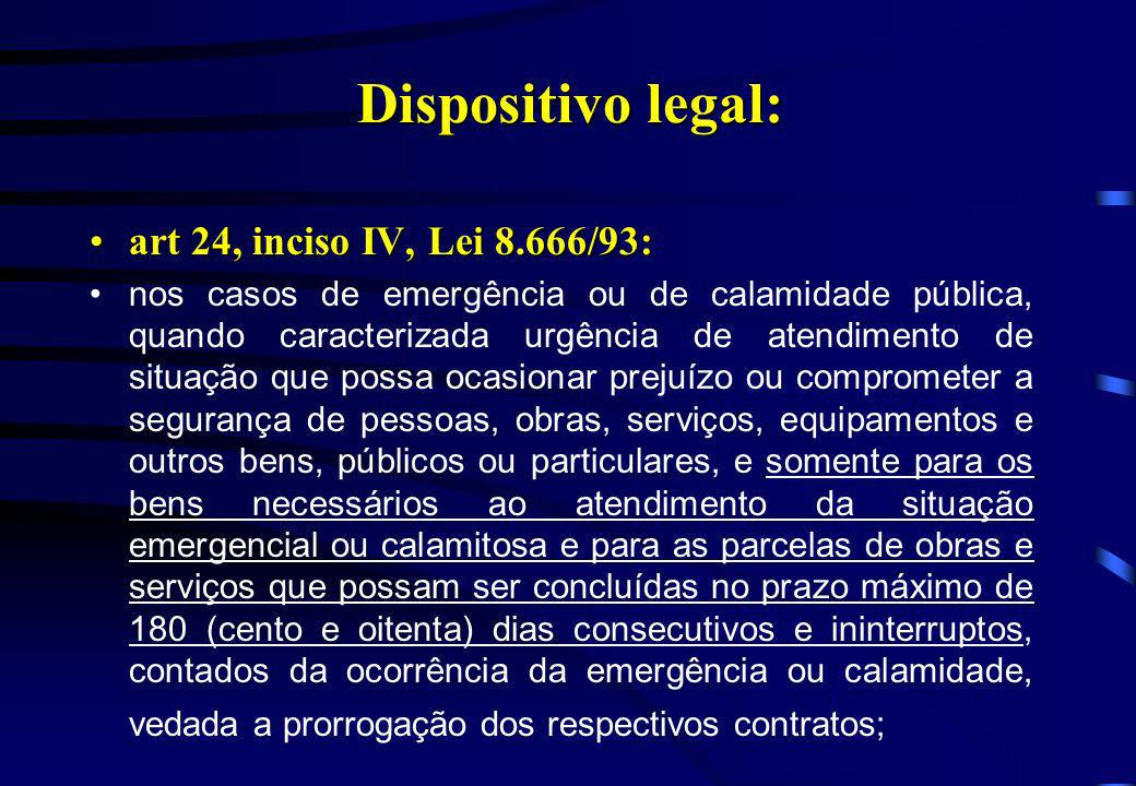 Dispositivo legal: art 24, inciso IV, Lei 8.666/93:art 24, inciso IV, Lei 8.666/93: nos casos de emergência ou de calamidade pública, quando caracteri