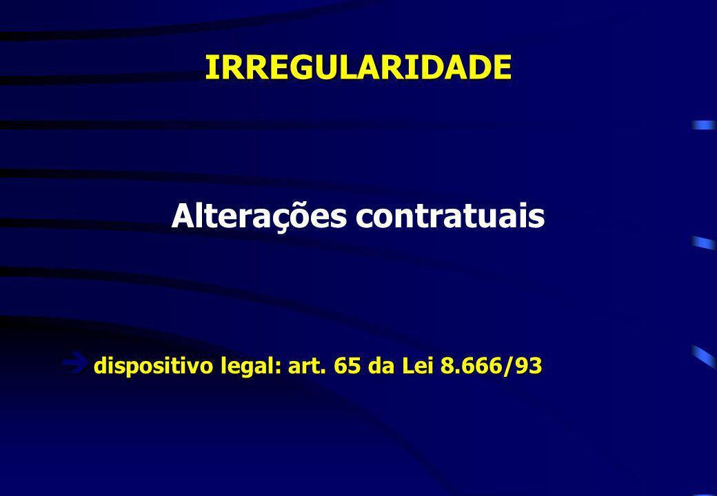 IRREGULARIDADE Alterações contratuais è dispositivo legal: art. 65 da Lei 8.666/93