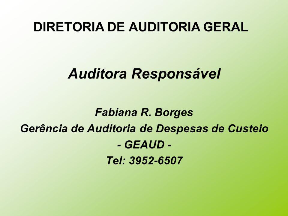 DIRETORIA DE AUDITORIA GERAL Auditora Responsável Fabiana R. Borges Gerência de Auditoria de Despesas de Custeio - GEAUD - Tel: 3952-6507