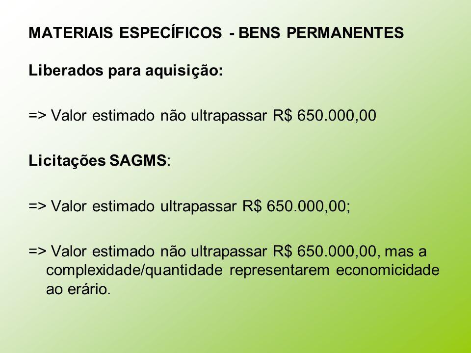 MATERIAIS ESPECÍFICOS - BENS PERMANENTES Liberados para aquisição: => Valor estimado não ultrapassar R$ 650.000,00 Licitações SAGMS: => Valor estimado