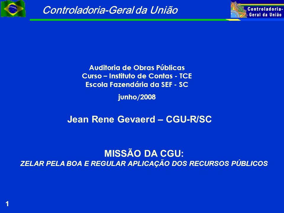 Controladoria-Geral da União 1 Auditoria de Obras Públicas Curso – Instituto de Contas - TCE Escola Fazendária da SEF - SC junho/2008 Jean Rene Gevaer