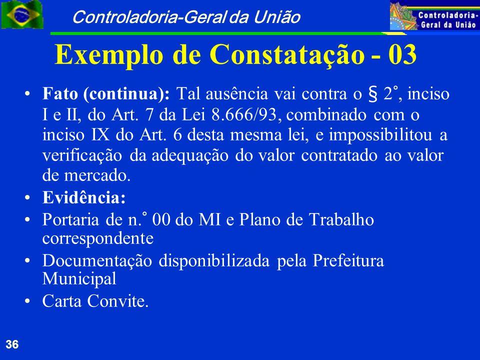 Controladoria-Geral da União 36 Exemplo de Constatação - 03 Fato (continua): Tal ausência vai contra o § 2°, inciso I e II, do Art. 7 da Lei 8.666/93,