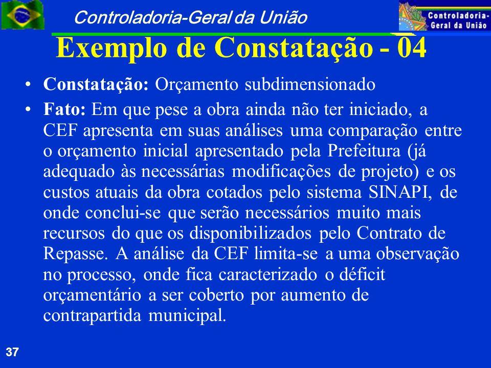 Controladoria-Geral da União 37 Exemplo de Constatação - 04 Constatação: Orçamento subdimensionado Fato: Em que pese a obra ainda não ter iniciado, a