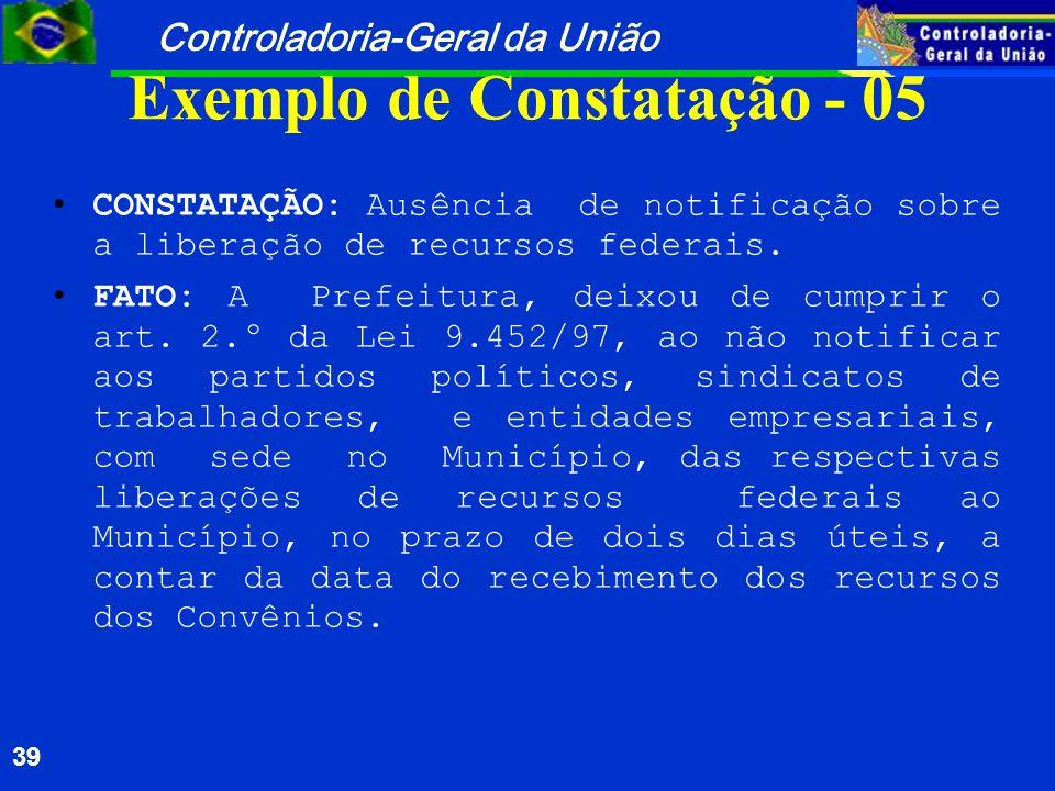 Controladoria-Geral da União 39 Exemplo de Constatação - 05 CONSTATAÇÃO: Ausência de notificação sobre a liberação de recursos federais. FATO: A Prefe