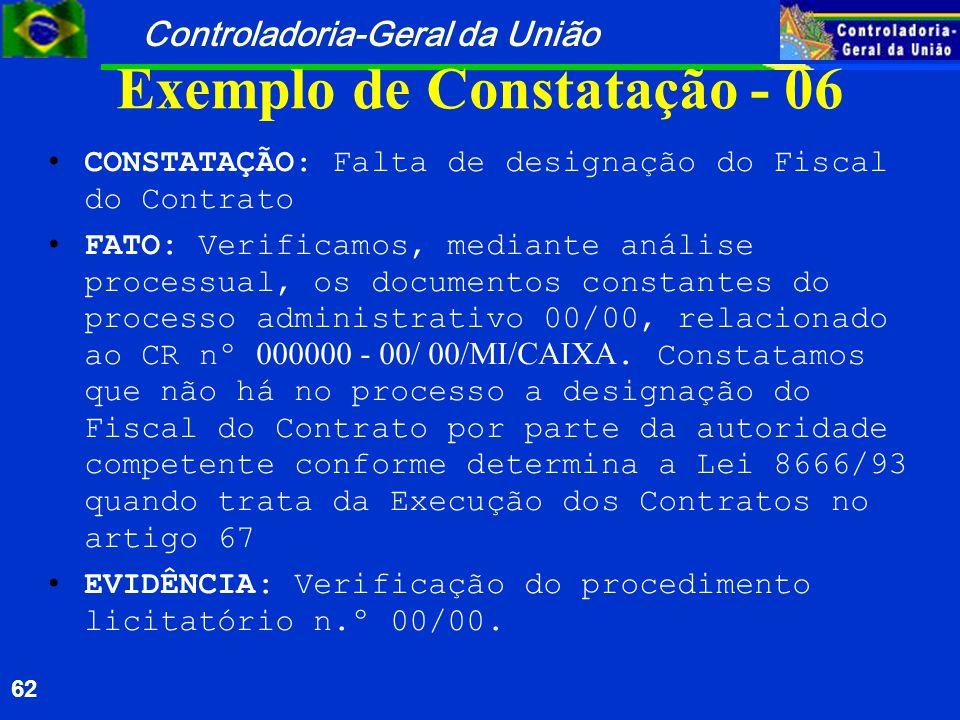 Controladoria-Geral da União 62 Exemplo de Constatação - 06 CONSTATAÇÃO: Falta de designação do Fiscal do Contrato FATO: Verificamos, mediante análise