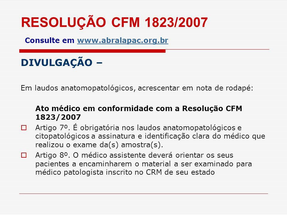RESOLUÇÃO CFM 1823/2007 Consulte em www.abralapac.org.br DIVULGAÇÃO – Em laudos anatomopatológicos, acrescentar em nota de rodapé: Ato médico em confo