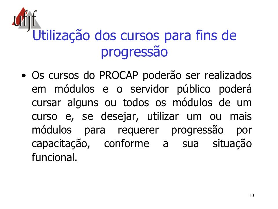 13 Utilização dos cursos para fins de progressão Os cursos do PROCAP poderão ser realizados em módulos e o servidor público poderá cursar alguns ou to