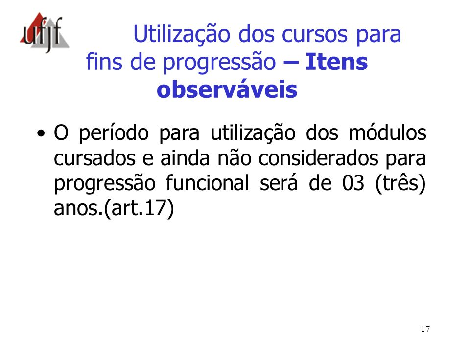 17 Utilização dos cursos para fins de progressão – Itens observáveis O período para utilização dos módulos cursados e ainda não considerados para prog