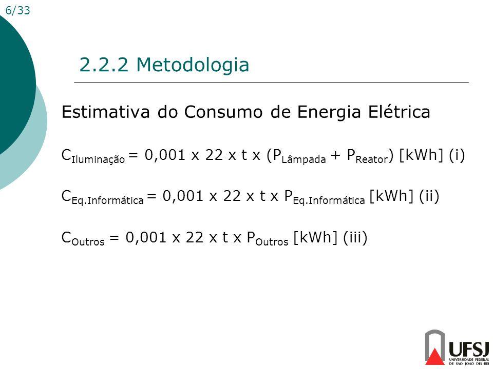 2.2.2 Metodologia 6/33 Estimativa do Consumo de Energia Elétrica C Iluminação = 0,001 x 22 x t x (P Lâmpada + P Reator ) [kWh] (i) C Eq.Informática =