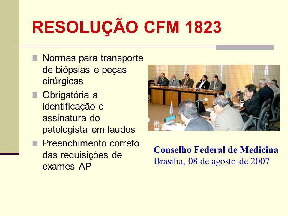 RESOLUÇÃO CFM 1823 Normas para transporte de biópsias e peças cirúrgicas Obrigatória a identificação e assinatura do patologista em laudos Preenchimento correto das requisições de exames AP Conselho Federal de Medicina Brasília, 08 de agosto de 2007
