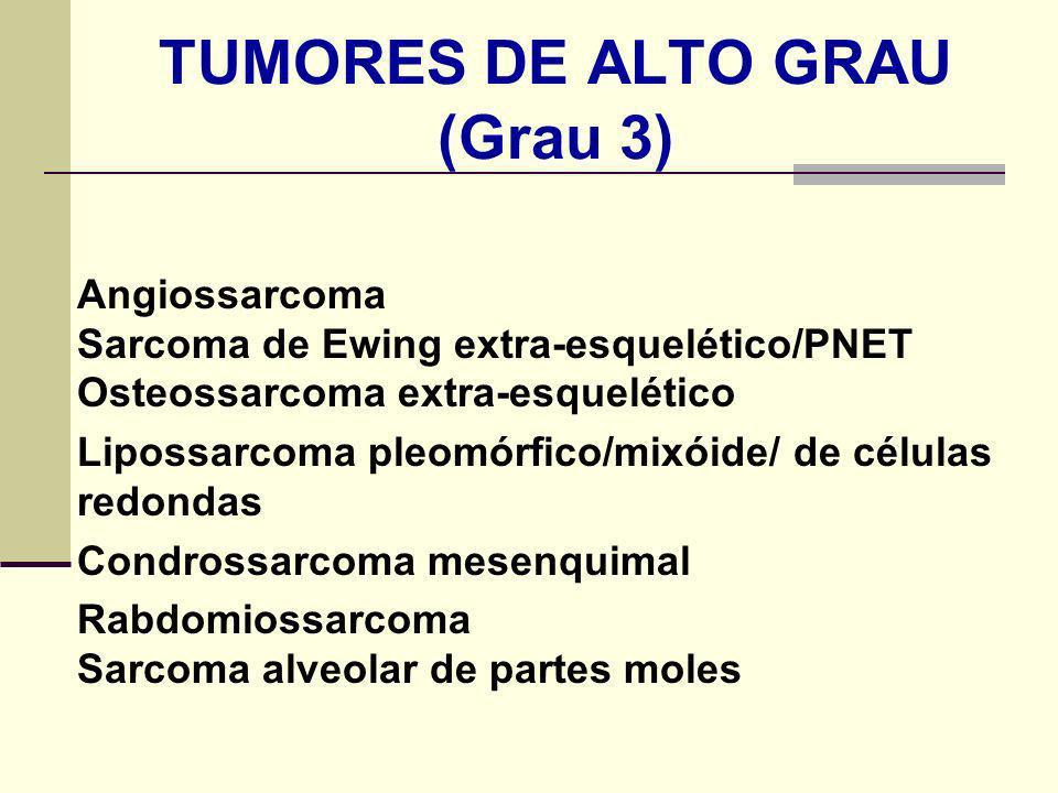 TUMORES DE ALTO GRAU (Grau 3) Angiossarcoma Sarcoma de Ewing extra-esquelético/PNET Osteossarcoma extra-esquelético Lipossarcoma pleomórfico/mixóide/ de células redondas Condrossarcoma mesenquimal Rabdomiossarcoma Sarcoma alveolar de partes moles
