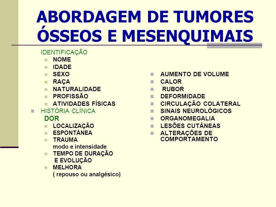 ABORDAGEM DE TUMORES ÓSSEOS E MESENQUIMAIS IDENTIFICAÇÃO NOME IDADE SEXO RAÇA NATURALIDADE PROFISSÃO ATIVIDADES FÍSICAS HISTÓRIA CLÍNICA DOR LOCALIZAÇÃO ESPONTÂNEA TRAUMA modo e intensidade TEMPO DE DURAÇÃO E EVOLUÇÃO MELHORA ( repouso ou analgésico) AUMENTO DE VOLUME CALOR RUBOR DEFORMIDADE CIRCULAÇÃO COLATERAL SINAIS NEUROLÓGICOS ORGANOMEGALIA LESÕES CUTÂNEAS ALTERAÇÕES DE COMPORTAMENTO