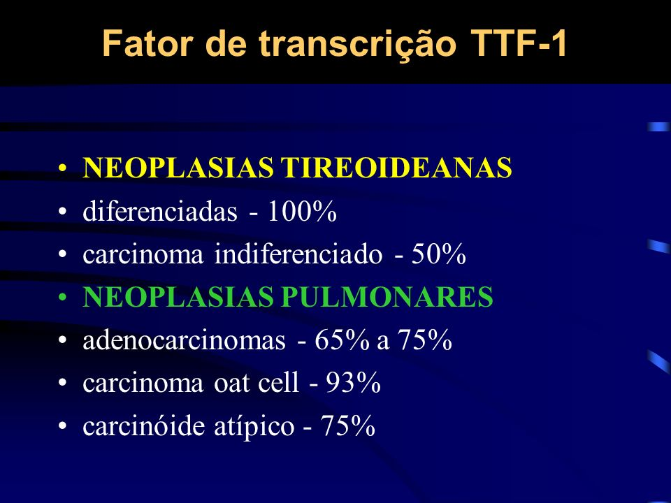 Fator de transcrição TTF-1 NEOPLASIAS TIREOIDEANAS diferenciadas - 100% carcinoma indiferenciado - 50% NEOPLASIAS PULMONARES adenocarcinomas - 65% a 7